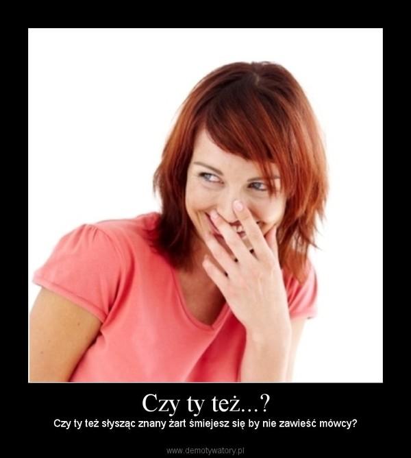 Czy ty też...? – Czy ty też słysząc znany żart śmiejesz się by nie zawieść mówcy?