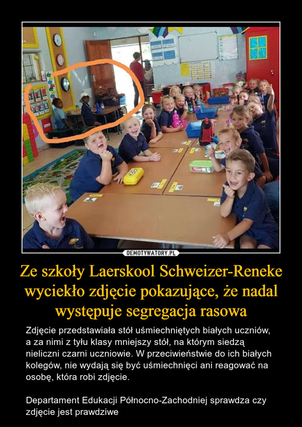 Ze szkoły Laerskool Schweizer-Reneke wyciekło zdjęcie pokazujące, że nadal występuje segregacja rasowa – Zdjęcie przedstawiała stół uśmiechniętych białych uczniów, a za nimi z tyłu klasy mniejszy stół, na którym siedzą nieliczni czarni uczniowie. W przeciwieństwie do ich białych kolegów, nie wydają się być uśmiechnięci ani reagować na osobę, która robi zdjęcie.Departament Edukacji Północno-Zachodniej sprawdza czy zdjęcie jest prawdziwe