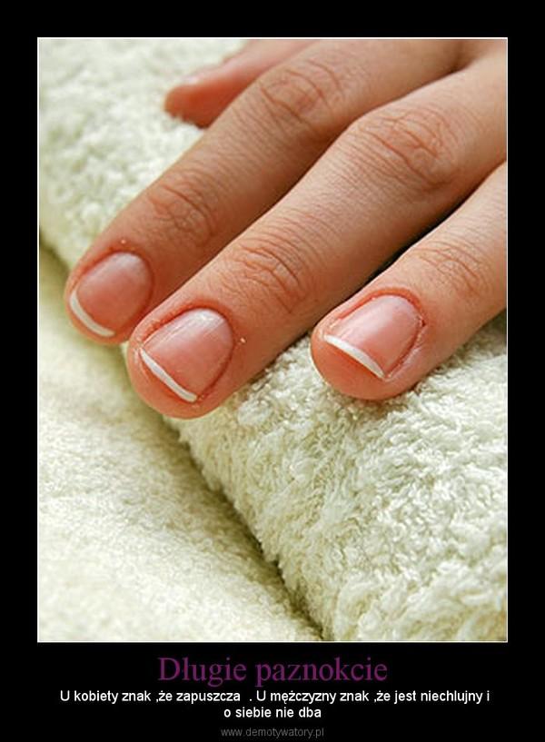 Długie paznokcie –  U kobiety znak ,że zapuszcza  . U mężczyzny znak ,że jest niechlujny io siebie nie dba