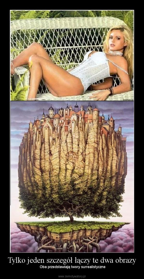 Tylko jeden szczegół łączy te dwa obrazy –  Oba przedstawiają twory surrealistyczne