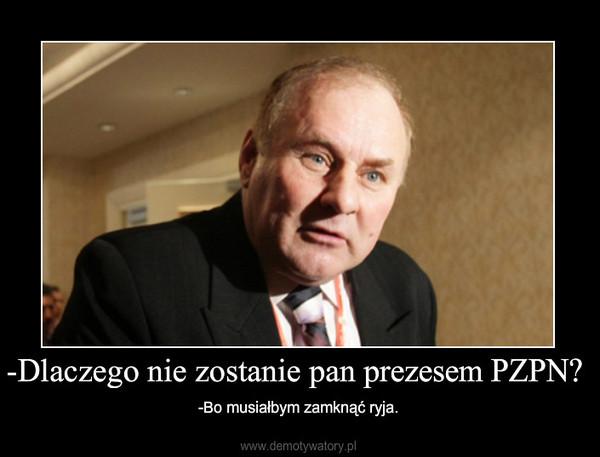 -Dlaczego nie zostanie pan prezesem PZPN? – -Bo musiałbym zamknąć ryja.