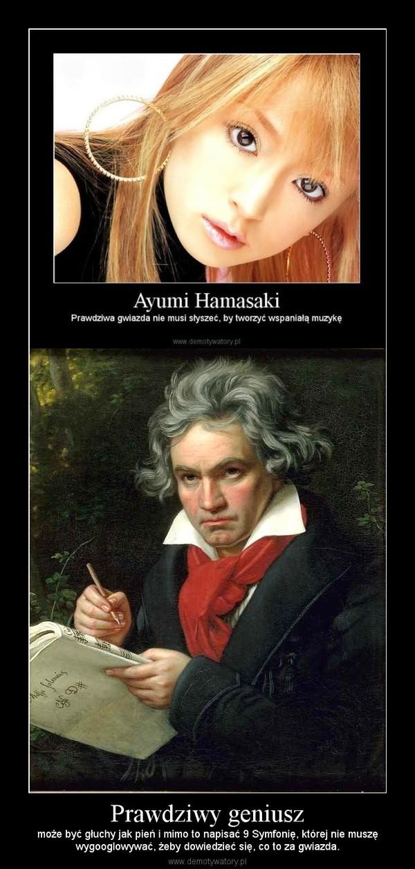Prawdziwy geniusz – może być głuchy jak pień i mimo to napisać 9 Symfonię, której nie muszęwygooglowywać, żeby dowiedzieć się, co to za gwiazda.