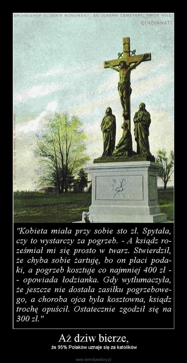 Aż dziw bierze, –  że 95% Polaków uznaje się za katolików