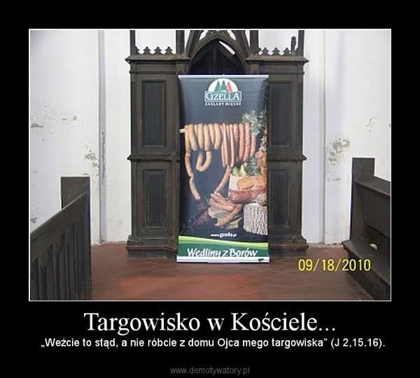 """Targowisko w Kościele... –   """"Weźcie to stąd, a nie róbcie z domu Ojca mego targowiska"""" (J 2,15.16)."""