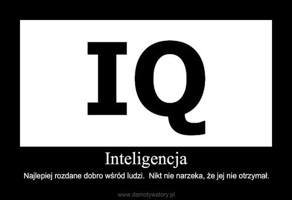 Inteligencja – Najlepiej rozdane dobro wśród ludzi.  Nikt nie narzeka, że jej nie otrzymał.