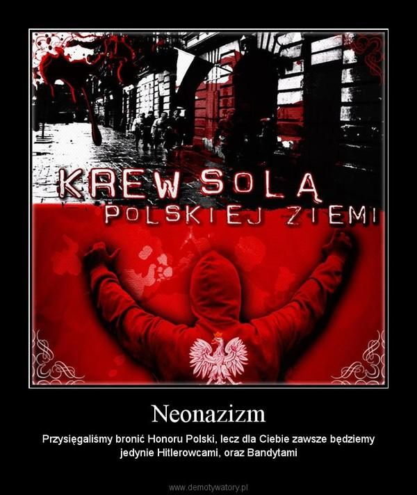 Neonazizm – Przysięgaliśmy bronić Honoru Polski, lecz dla Ciebie zawsze będziemy jedynie Hitlerowcami, oraz Bandytami