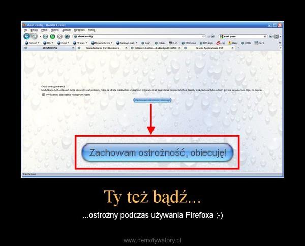 Ty też bądź... – ...ostrożny podczas używania Firefoxa ;-)