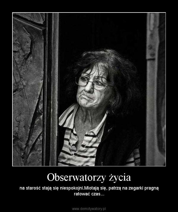 Obserwatorzy życia – na starość stają się niespokojni.Miotają się, patrzą na zegarki pragną ratować czas...