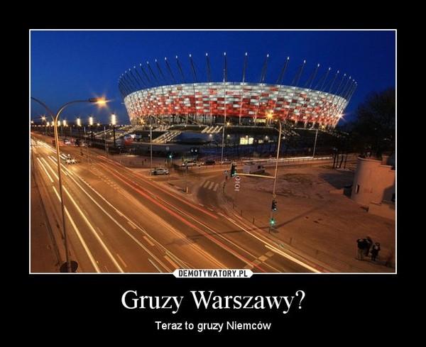 Gruzy Warszawy? – Teraz to gruzy Niemców