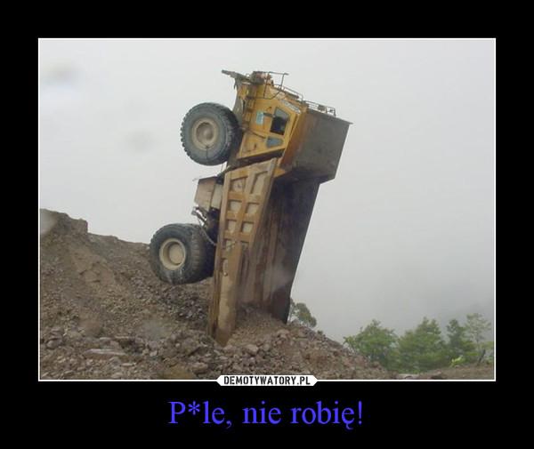 P*le, nie robię! –