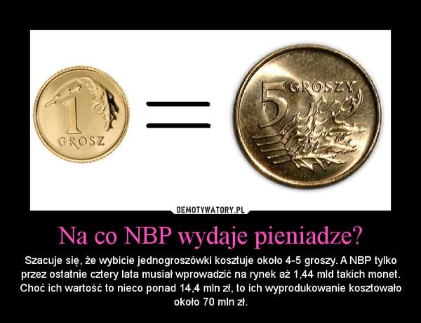 Na co NBP wydaje pieniadze? – Szacuje się, że wybicie jednogroszówki kosztuje około 4-5 groszy. A NBP tylko przez ostatnie cztery lata musiał wprowadzić na rynek aż 1,44 mld takich monet. Choć ich wartość to nieco ponad 14,4 mln zł, to ich wyprodukowanie kosztowało około 70 mln zł.