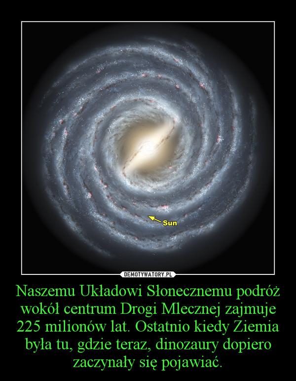 Naszemu Układowi Słonecznemu podróż wokół centrum Drogi Mlecznej zajmuje 225 milionów lat. Ostatnio kiedy Ziemia była tu, gdzie teraz, dinozaury dopiero zaczynały się pojawiać. –