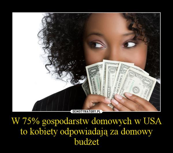 W 75% gospodarstw domowych w USA to kobiety odpowiadają za domowy budżet –