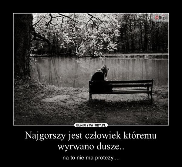 Najgorszy jest człowiek któremu wyrwano dusze.. – na to nie ma protezy....