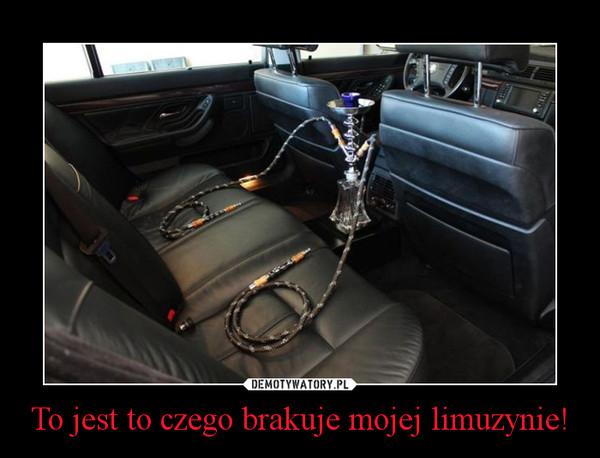 To jest to czego brakuje mojej limuzynie! –