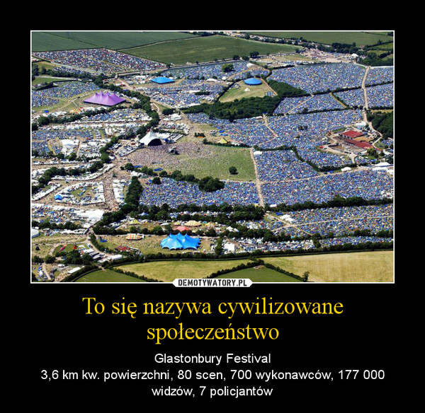 To się nazywa cywilizowane społeczeństwo – Glastonbury Festival3,6 km kw. powierzchni, 80 scen, 700 wykonawców, 177 000 widzów, 7 policjantów