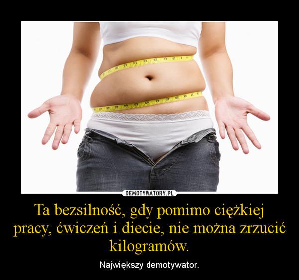 Ta bezsilność, gdy pomimo ciężkiej pracy, ćwiczeń i diecie, nie można zrzucić kilogramów. – Największy demotywator.