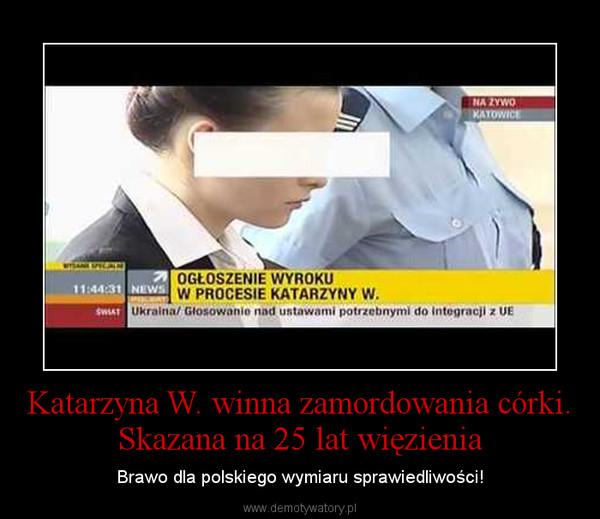 Katarzyna W. winna zamordowania córki. Skazana na 25 lat więzienia – Brawo dla polskiego wymiaru sprawiedliwości!