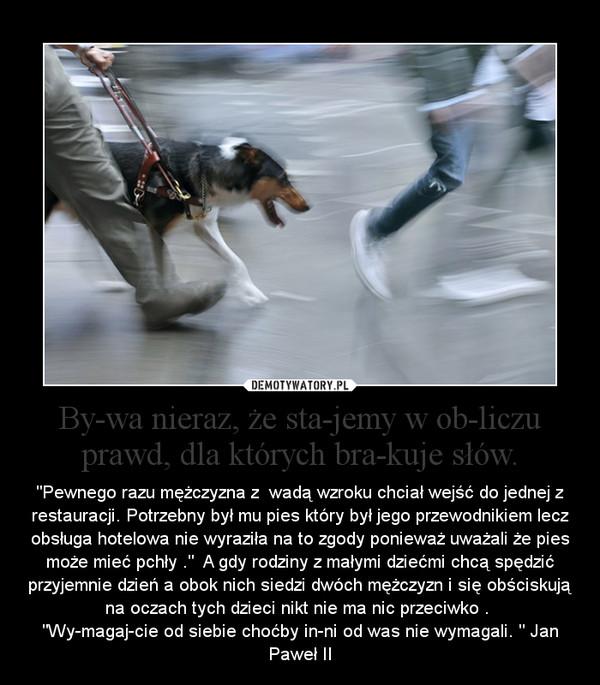 """Bywa nieraz, że stajemy w obliczu prawd, dla których brakuje słów. – """"Pewnego razu mężczyzna z  wadą wzroku chciał wejść do jednej z restauracji. Potrzebny był mu pies który był jego przewodnikiem lecz obsługa hotelowa nie wyraziła na to zgody ponieważ uważali że pies może mieć pchły .""""  A gdy rodziny z małymi dziećmi chcą spędzić przyjemnie dzień a obok nich siedzi dwóch mężczyzn i się obściskują na oczach tych dzieci nikt nie ma nic przeciwko . """"Wymagajcie od siebie choćby inni od was nie wymagali. """" Jan Paweł II"""