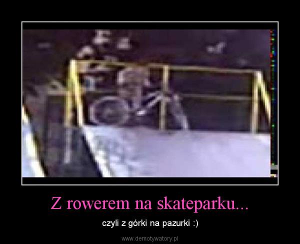 Z rowerem na skateparku... – czyli z górki na pazurki :)