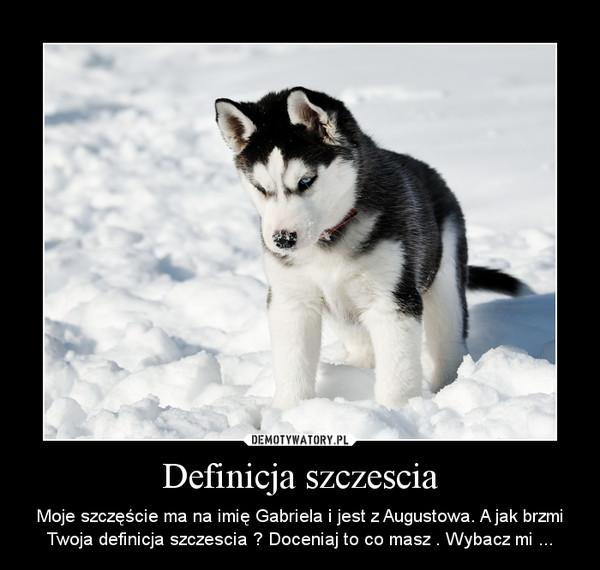 Definicja szczescia – Moje szczęście ma na imię Gabriela i jest z Augustowa. A jak brzmi Twoja definicja szczescia ? Doceniaj to co masz . Wybacz mi ...