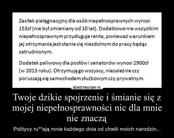 Twoje dzikie spojrzenie i śmianie się z mojej niepełnosprawności nic dla mnie nie znaczą – Politycy ru**ają mnie każdego dnia od chwili moich narodzin...