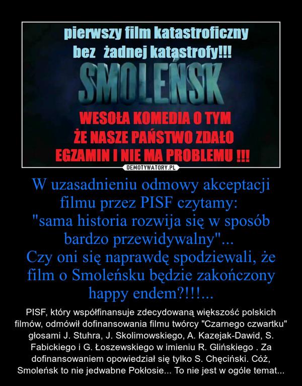 """W uzasadnieniu odmowy akceptacji filmu przez PISF czytamy: """"sama historia rozwija się w sposób bardzo przewidywalny""""... Czy oni się naprawdę spodziewali, że film o Smoleńsku będzie zakończony happy endem?!!!... – PISF, który współfinansuje zdecydowaną większość polskich filmów, odmówił dofinansowania filmu twórcy """"Czarnego czwartku"""" głosami J. Stuhra, J. Skolimowskiego, A. Kazejak-Dawid, S. Fabickiego i G. Łoszewskiego w imieniu R. Glińskiego . Za dofinansowaniem opowiedział się tylko S. Chęciński. Cóż, Smoleńsk to nie jedwabne Pokłosie... To nie jest w ogóle temat..."""