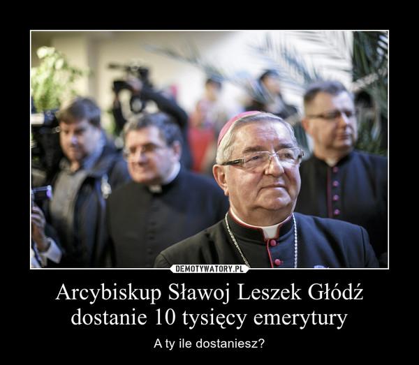 Arcybiskup Sławoj Leszek Głódź dostanie 10 tysięcy emerytury – A ty ile dostaniesz?