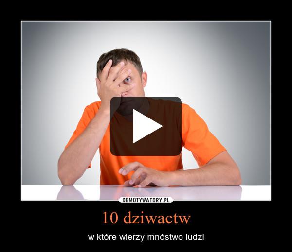 10 dziwactw – w które wierzy mnóstwo ludzi