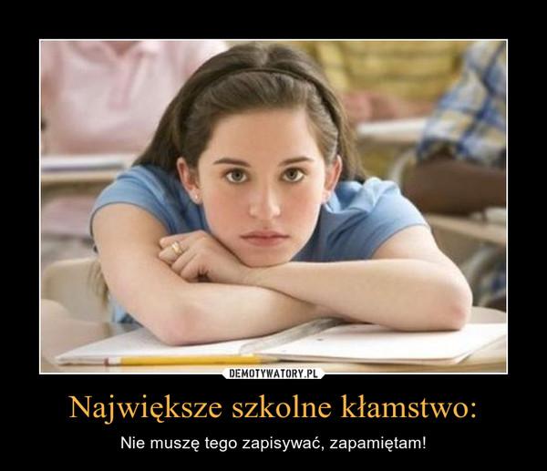 Największe szkolne kłamstwo: – Nie muszę tego zapisywać, zapamiętam!