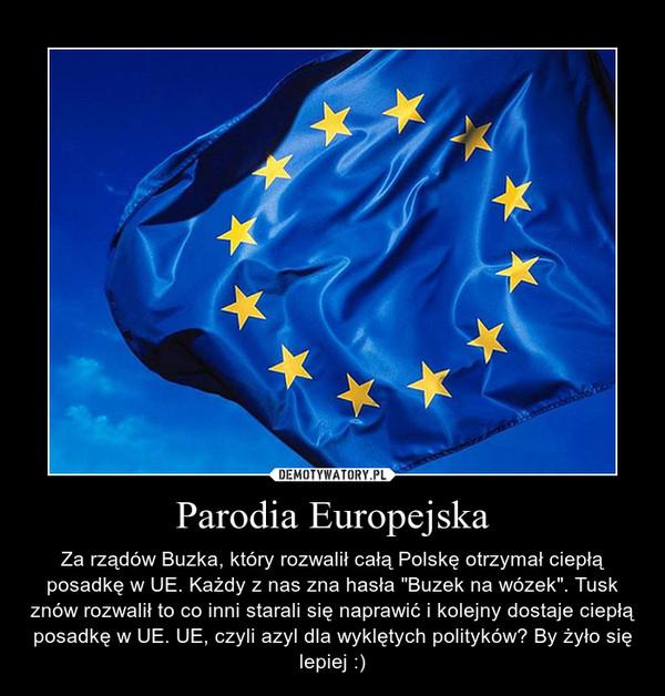 """Parodia Europejska – Za rządów Buzka, który rozwalił całą Polskę otrzymał ciepłą posadkę w UE. Każdy z nas zna hasła """"Buzek na wózek"""". Tusk znów rozwalił to co inni starali się naprawić i kolejny dostaje ciepłą posadkę w UE. UE, czyli azyl dla wyklętych polityków? By żyło się lepiej :)"""