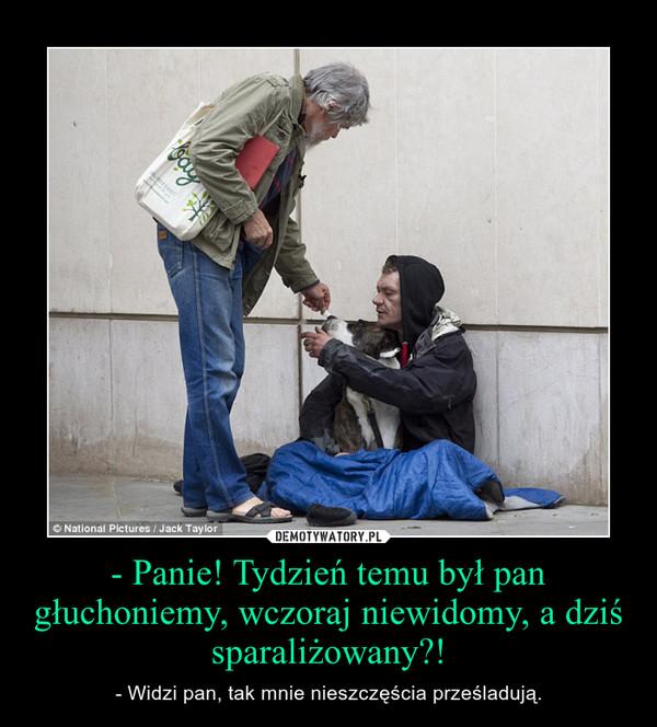 - Panie! Tydzień temu był pan głuchoniemy, wczoraj niewidomy, a dziś sparaliżowany?! – - Widzi pan, tak mnie nieszczęścia prześladują.