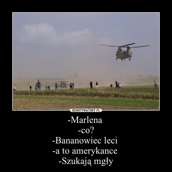-Marlena -co?-Bananowiec leci -a to amerykance -Szukają mgły –