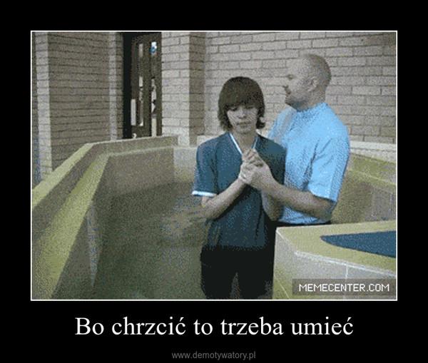 Bo chrzcić to trzeba umieć –