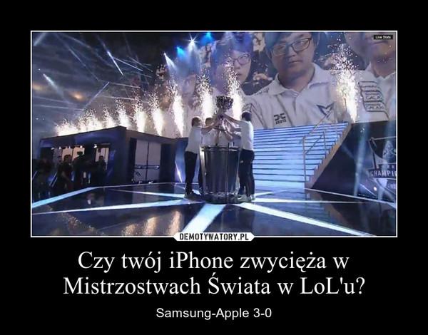Czy twój iPhone zwycięża w Mistrzostwach Świata w LoL'u? – Samsung-Apple 3-0