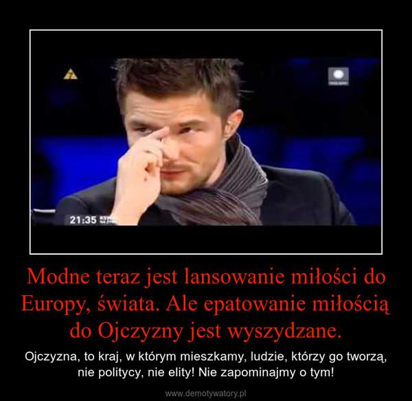 Modne teraz jest lansowanie miłości do Europy, świata. Ale epatowanie miłością do Ojczyzny jest wyszydzane. – Ojczyzna, to kraj, w którym mieszkamy, ludzie, którzy go tworzą, nie politycy, nie elity! Nie zapominajmy o tym!