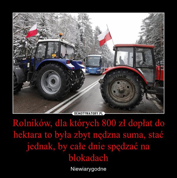 Rolników, dla których 800 zł dopłat do hektara to była zbyt nędzna suma, stać jednak, by całe dnie spędzać na blokadach – Niewiarygodne