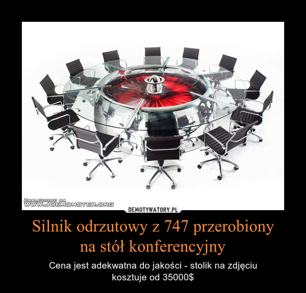 Silnik odrzutowy z 747 przerobionyna stół konferencyjny – Cena jest adekwatna do jakości - stolik na zdjęciukosztuje od 35000$