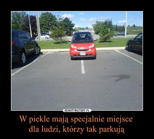 W piekle mają specjalnie miejsce dla ludzi, którzy tak parkują –