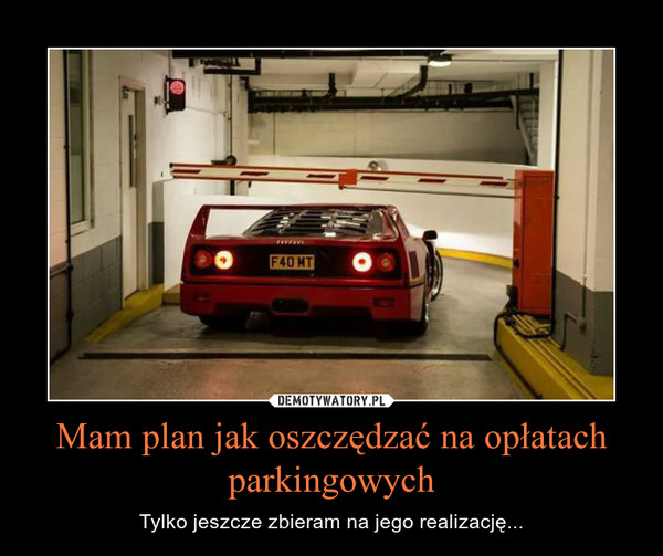 Mam plan jak oszczędzać na opłatach parkingowych – Tylko jeszcze zbieram na jego realizację...
