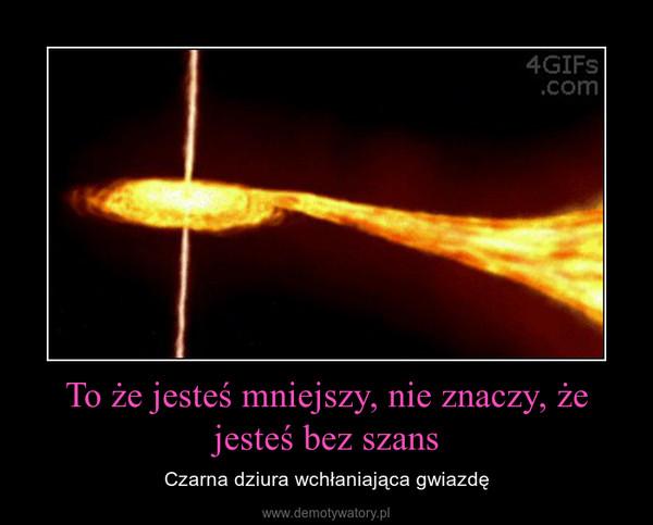 To że jesteś mniejszy, nie znaczy, że jesteś bez szans – Czarna dziura wchłaniająca gwiazdę