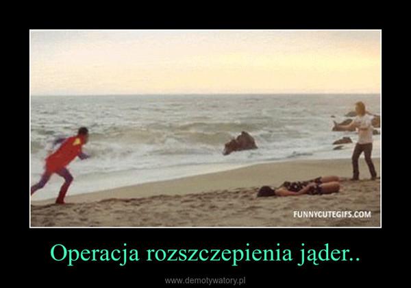 Operacja rozszczepienia jąder.. –