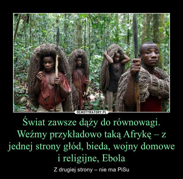 Świat zawsze dąży do równowagi. Weźmy przykładowo taką Afrykę – z jednej strony głód, bieda, wojny domowe i religijne, Ebola – Z drugiej strony – nie ma PiSu