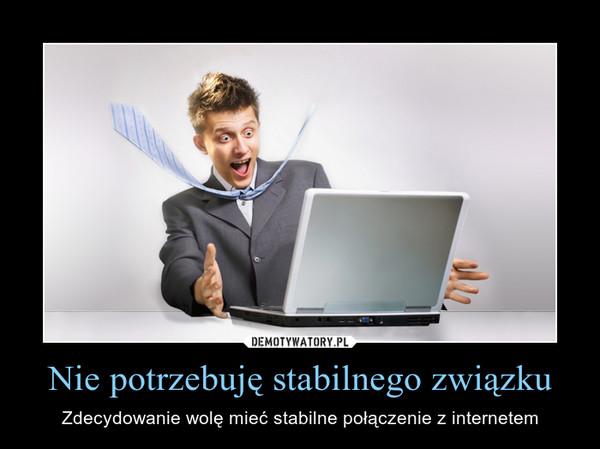 Nie potrzebuję stabilnego związku – Zdecydowanie wolę mieć stabilne połączenie z internetem
