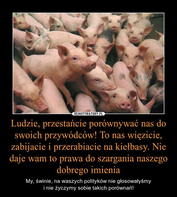 Ludzie, przestańcie porównywać nas do swoich przywódców! To nas więzicie, zabijacie i przerabiacie na kiełbasy. Nie daje wam to prawa do szargania naszego dobrego imienia – My, świnie, na waszych polityków nie głosowałyśmyi nie życzymy sobie takich porównań!