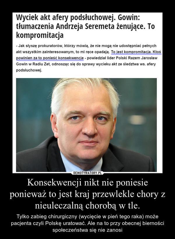 Konsekwencji nikt nie poniesie ponieważ to jest kraj przewlekle chory z nieuleczalną chorobą w tle. – Tylko zabieg chirurgiczny (wycięcie w pień tego raka) może pacjenta czyli Polskę uratować. Ale na to przy obecnej bierności społeczeństwa się nie zanosi