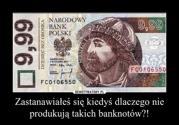 Zastanawiałeś się kiedyś dlaczego nie produkują takich banknotów?! –