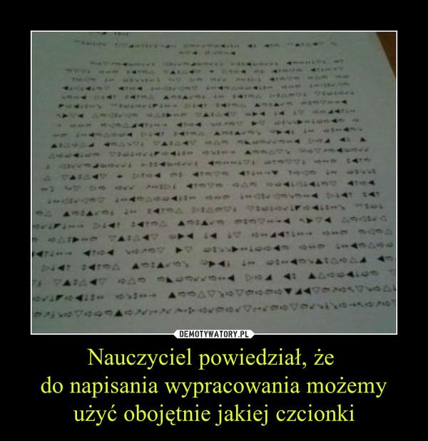 Nauczyciel powiedział, że do napisania wypracowania możemyużyć obojętnie jakiej czcionki –
