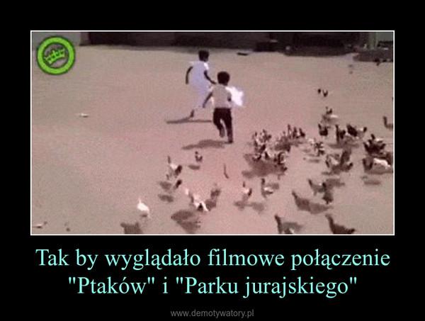 """Tak by wyglądało filmowe połączenie """"Ptaków"""" i """"Parku jurajskiego"""" –"""
