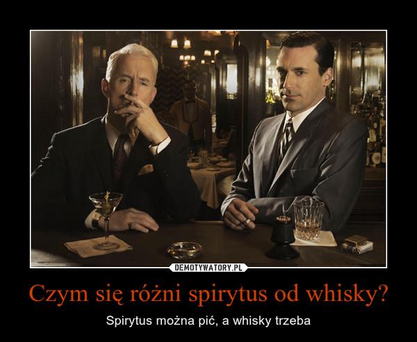 Czym się różni spirytus od whisky? – Spirytus można pić, a whisky trzeba